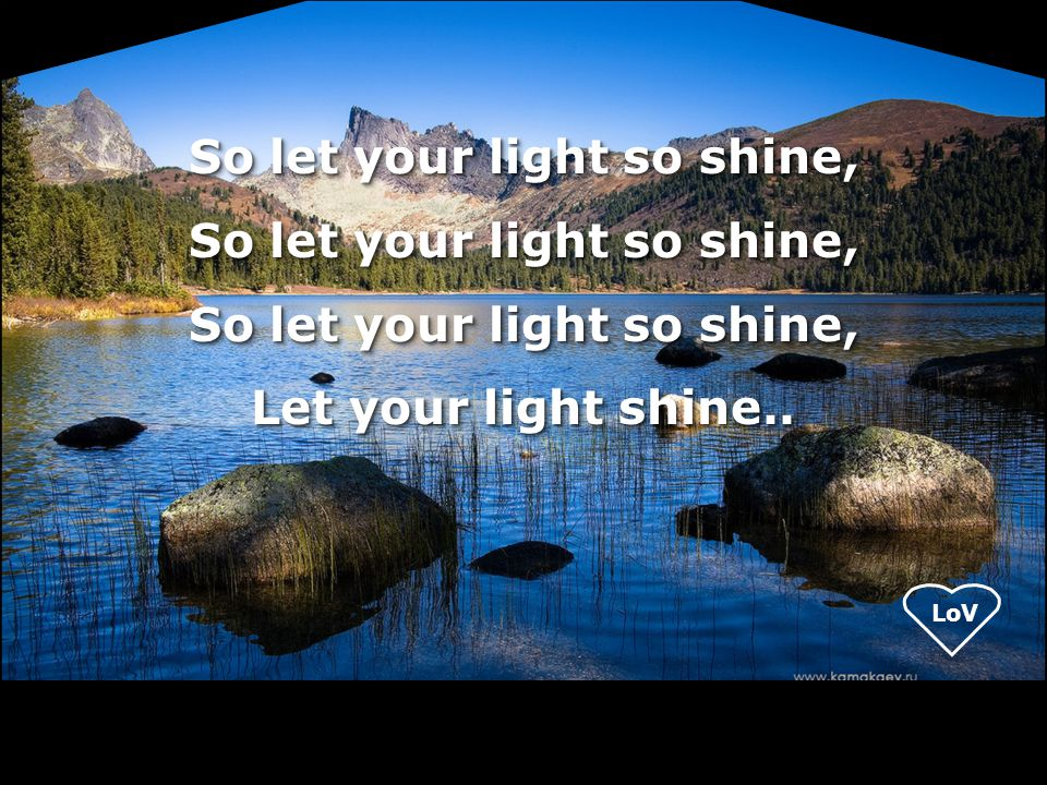 So let your light so shine, Let your light shine..