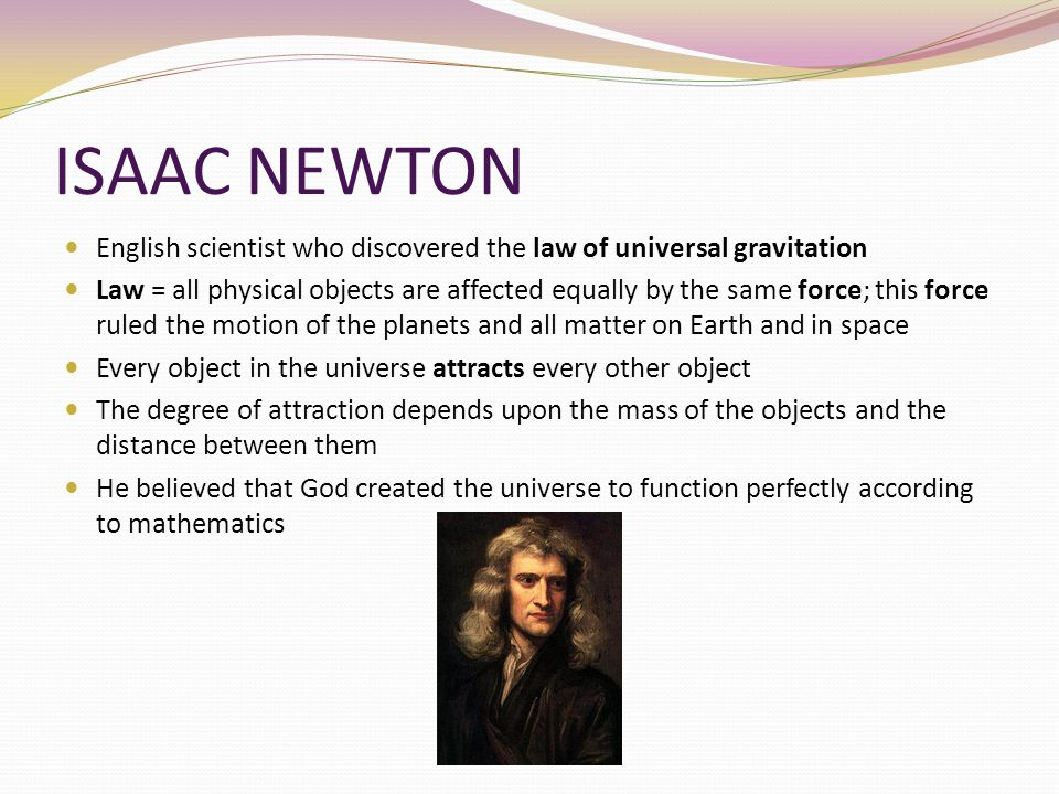 ISAAC NEWTON English scientist who discovered the law of universal gravitation.