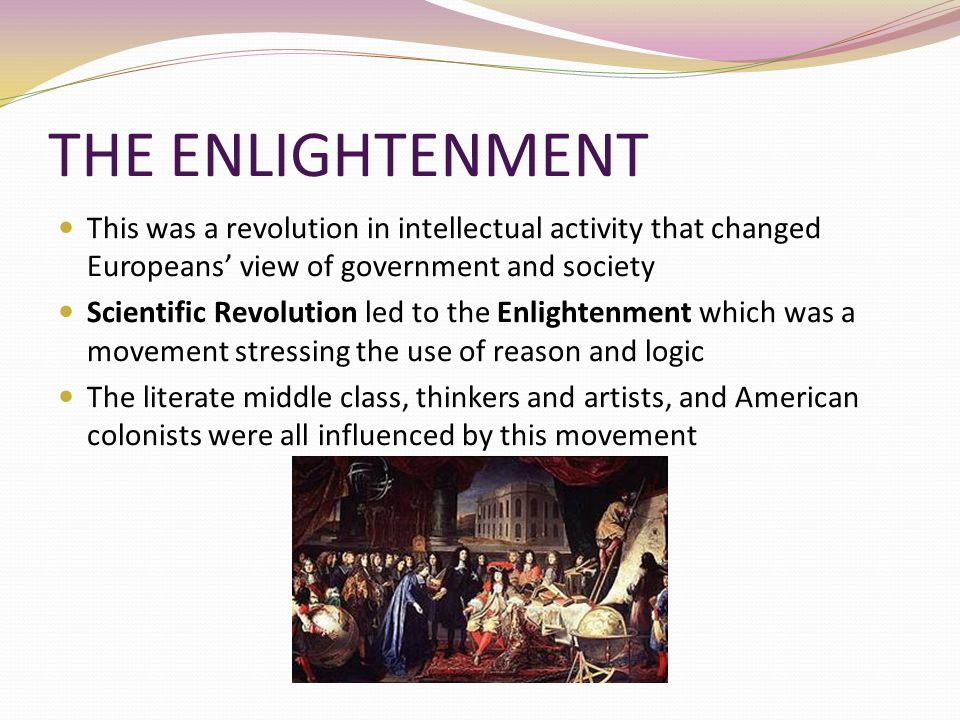 THE ENLIGHTENMENT This was a revolution in intellectual activity that changed Europeans' view of government and society.