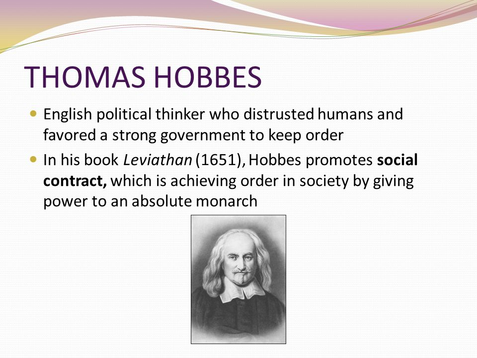 THOMAS HOBBES English political thinker who distrusted humans and favored a strong government to keep order.