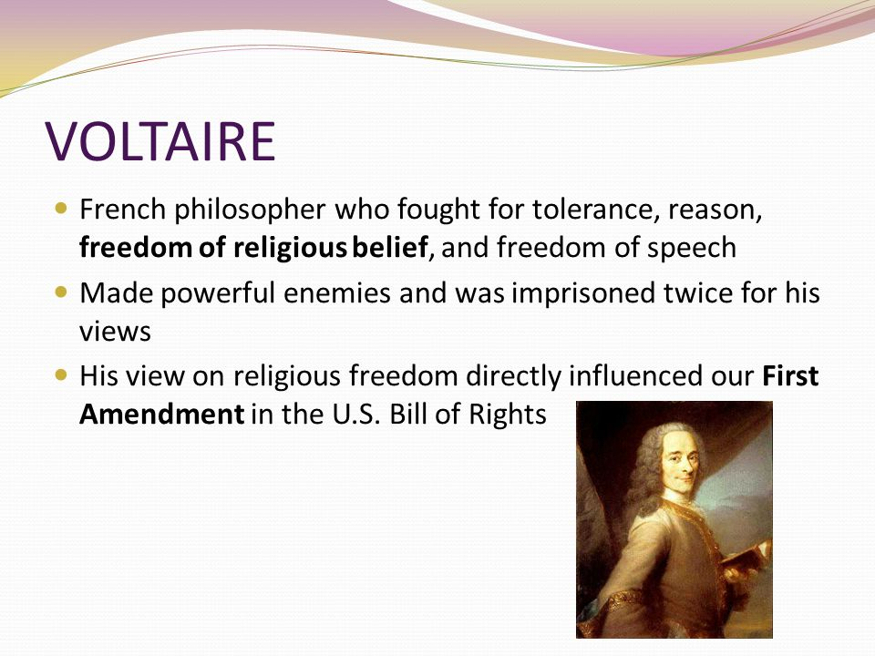 VOLTAIRE French philosopher who fought for tolerance, reason, freedom of religious belief, and freedom of speech.