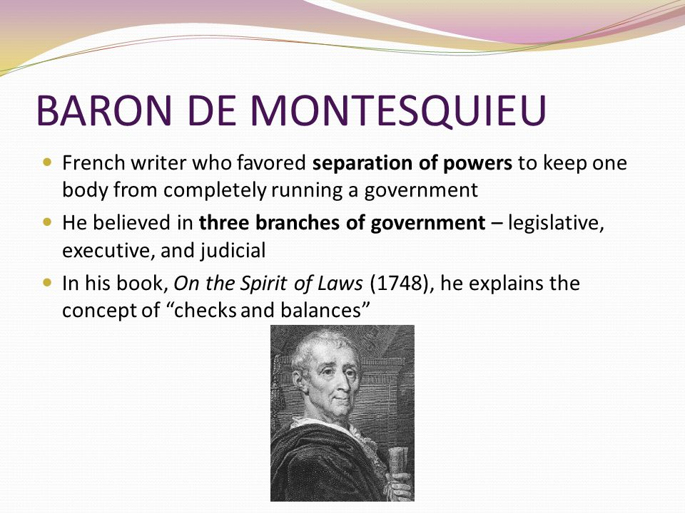 BARON DE MONTESQUIEU French writer who favored separation of powers to keep one body from completely running a government.