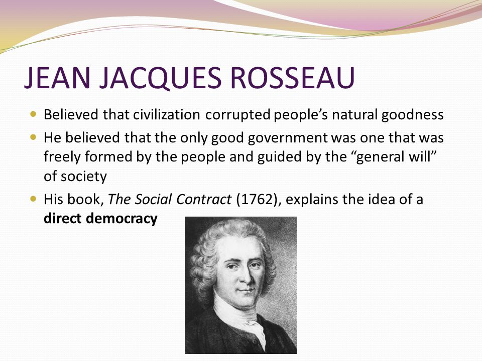 JEAN JACQUES ROSSEAU Believed that civilization corrupted people's natural goodness.