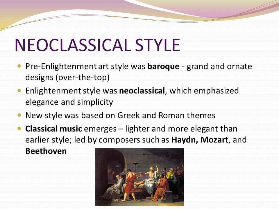 NEOCLASSICAL STYLE Pre-Enlightenment art style was baroque - grand and ornate designs (over-the-top)