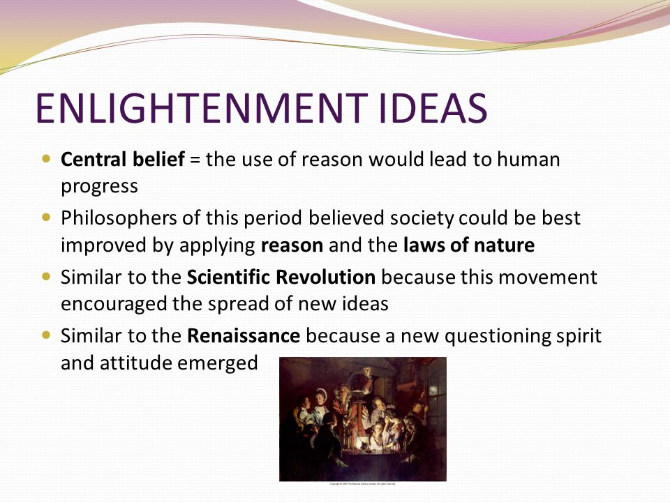 ENLIGHTENMENT IDEAS Central belief = the use of reason would lead to human progress.