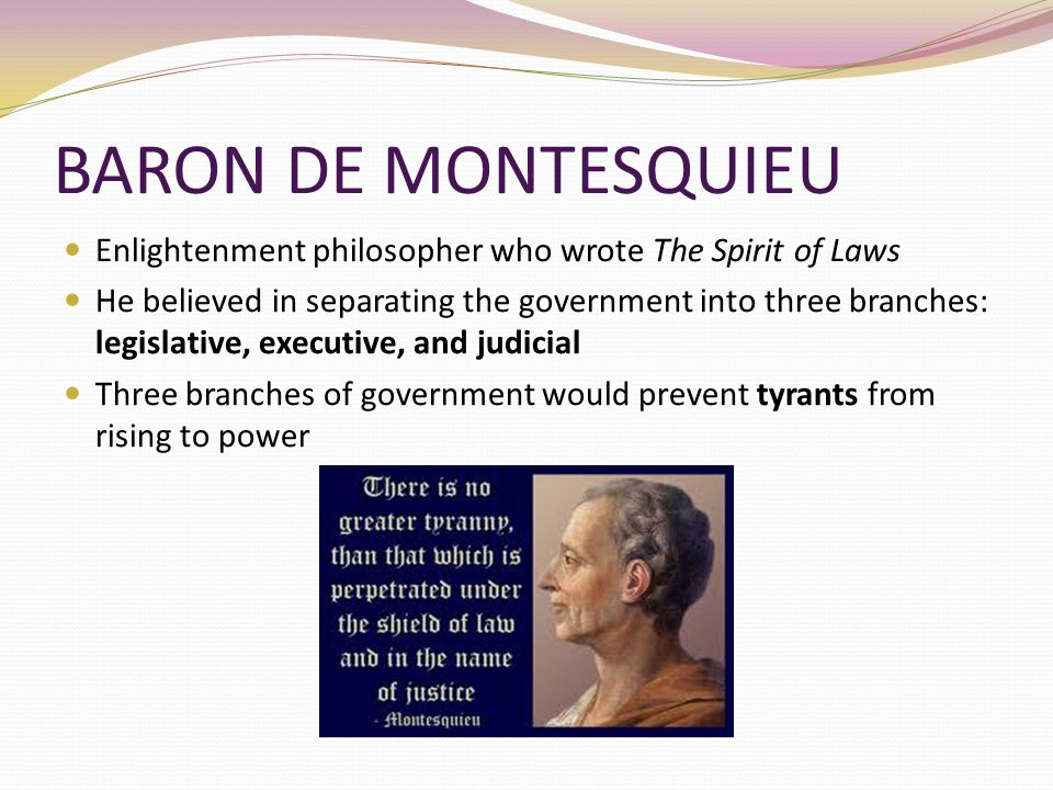 BARON DE MONTESQUIEU Enlightenment philosopher who wrote The Spirit of Laws.