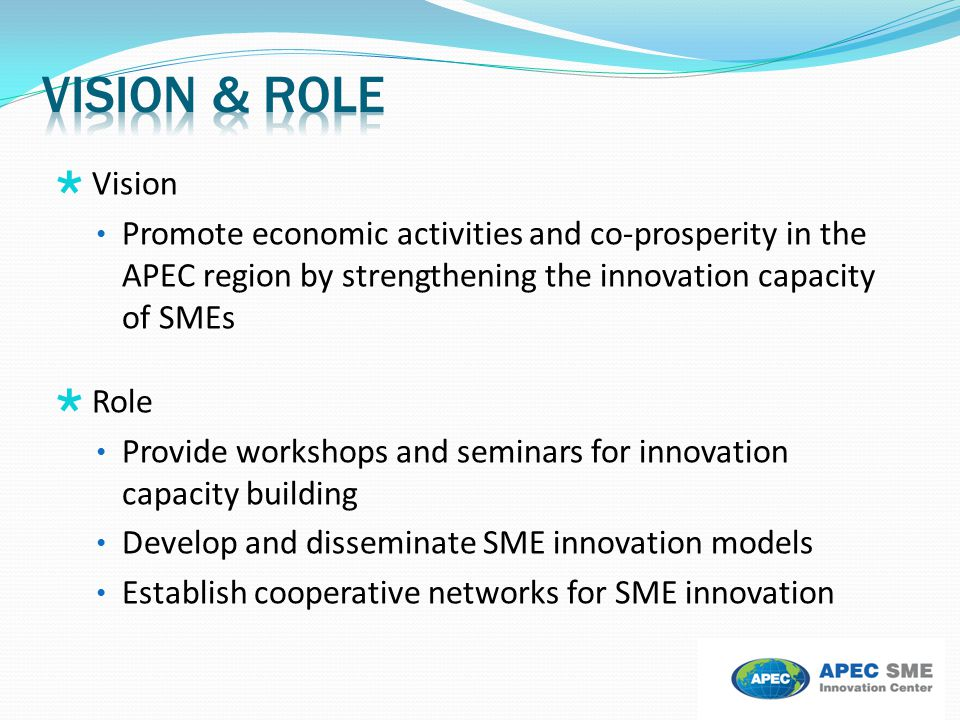 Vision & Role Vision. Promote economic activities and co-prosperity in the APEC region by strengthening the innovation capacity of SMEs.