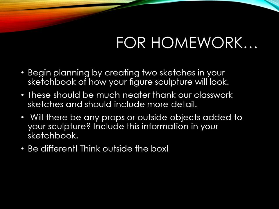 For Homework… Begin planning by creating two sketches in your sketchbook of how your figure sculpture will look.