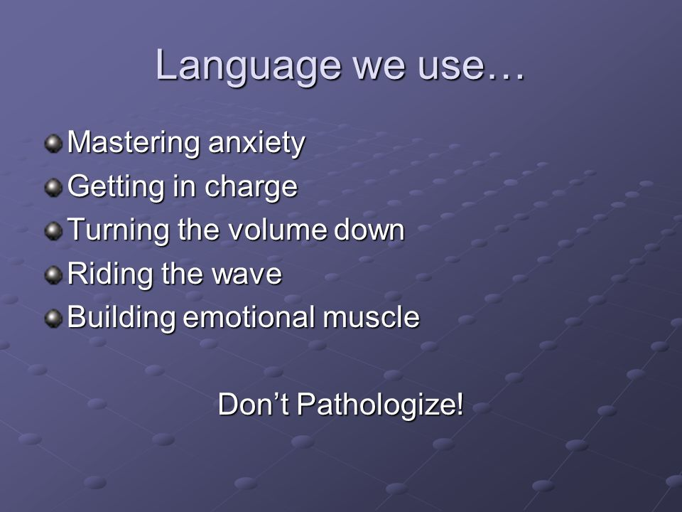Language we use… Mastering anxiety Getting in charge