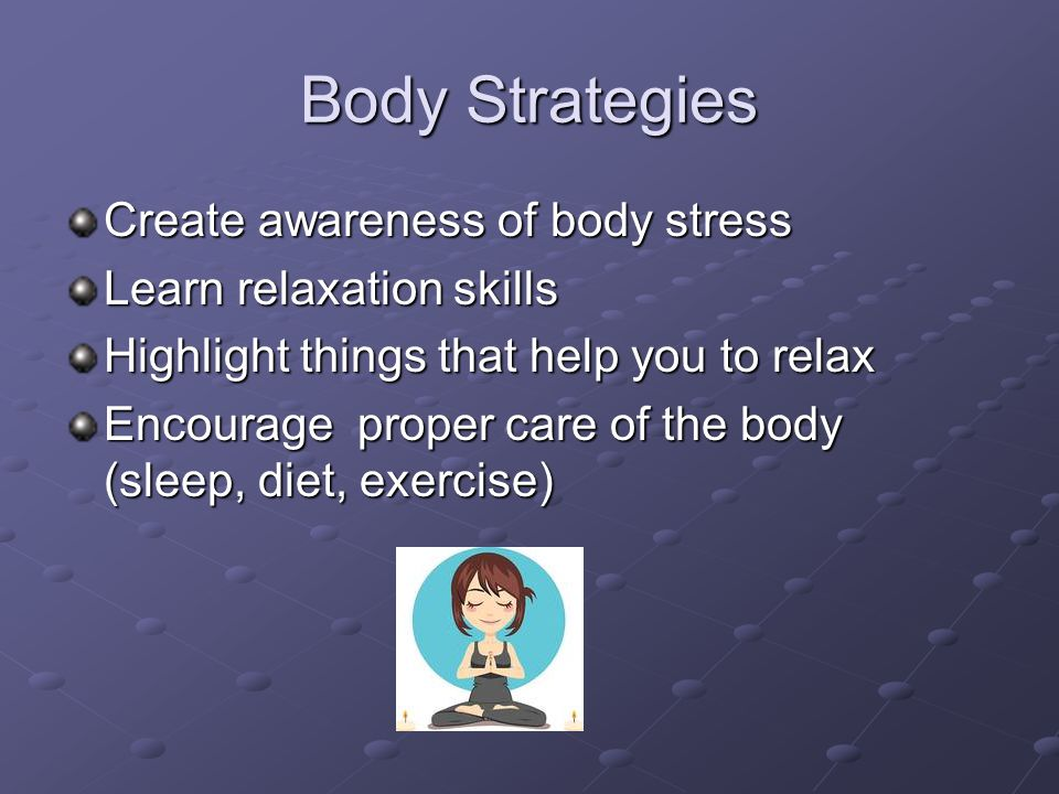 Body Strategies Create awareness of body stress