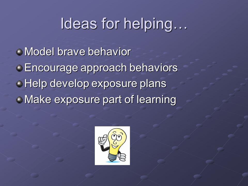 Ideas for helping… Model brave behavior Encourage approach behaviors