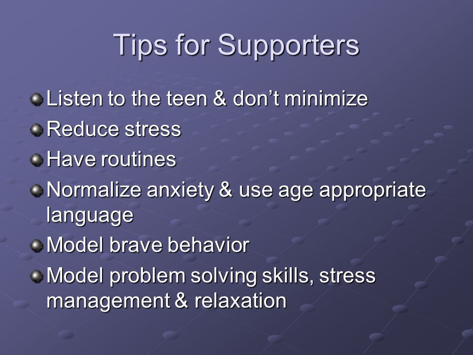 Tips for Supporters Listen to the teen & don't minimize Reduce stress