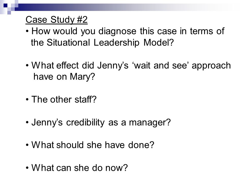 Case Study #2 How would you diagnose this case in terms of. the Situational Leadership Model What effect did Jenny's 'wait and see' approach.