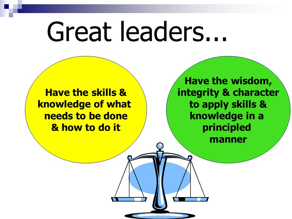 Great leaders... Have the skills & knowledge of what needs to be done