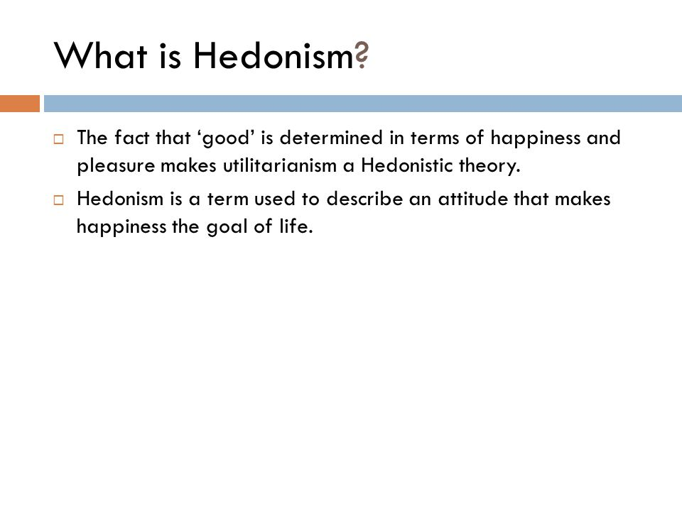What is Hedonism The fact that 'good' is determined in terms of happiness and pleasure makes utilitarianism a Hedonistic theory.