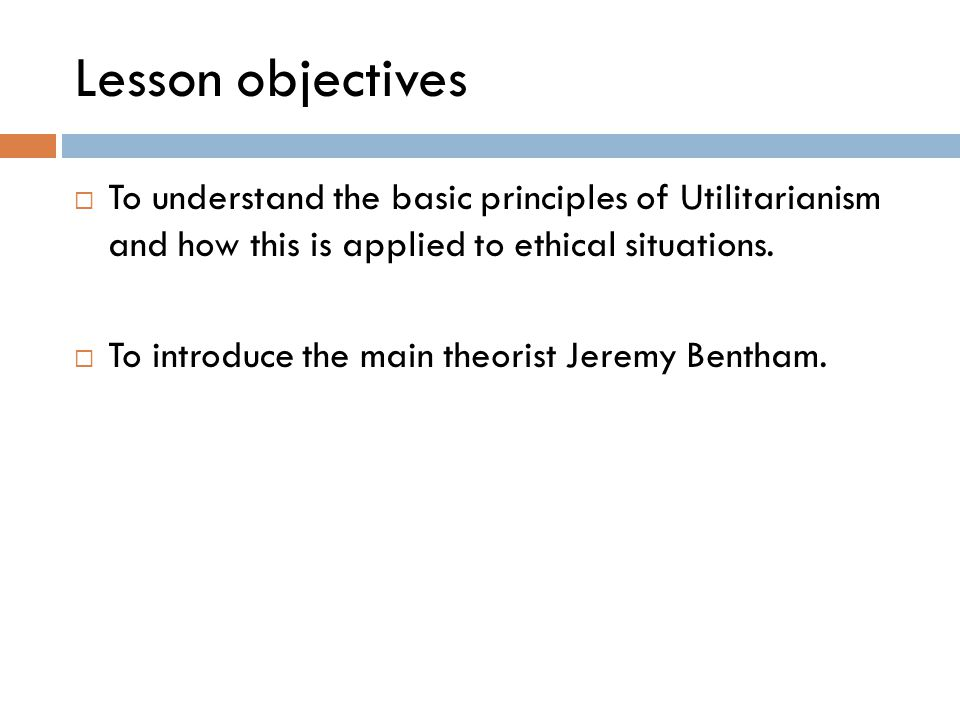 Lesson objectives To understand the basic principles of Utilitarianism and how this is applied to ethical situations.