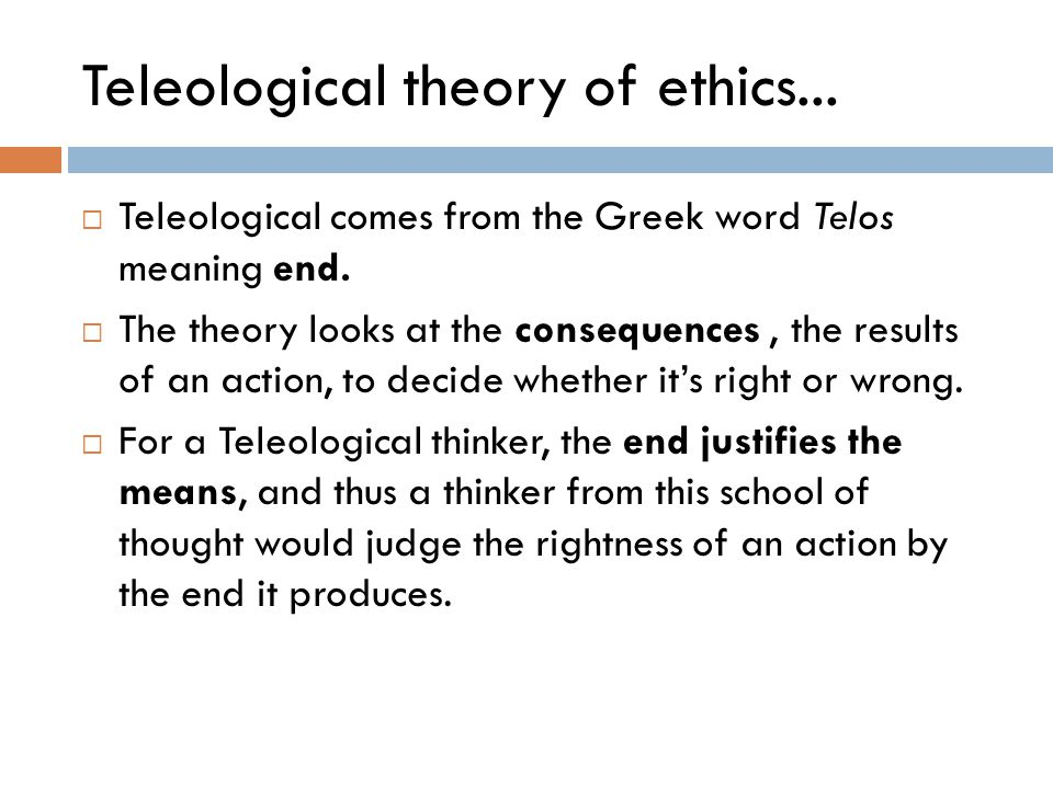teleological theories Definition: the teleological ethical theories are concerned with the consequences of actions which means the basic standards for our actions being morally right or.