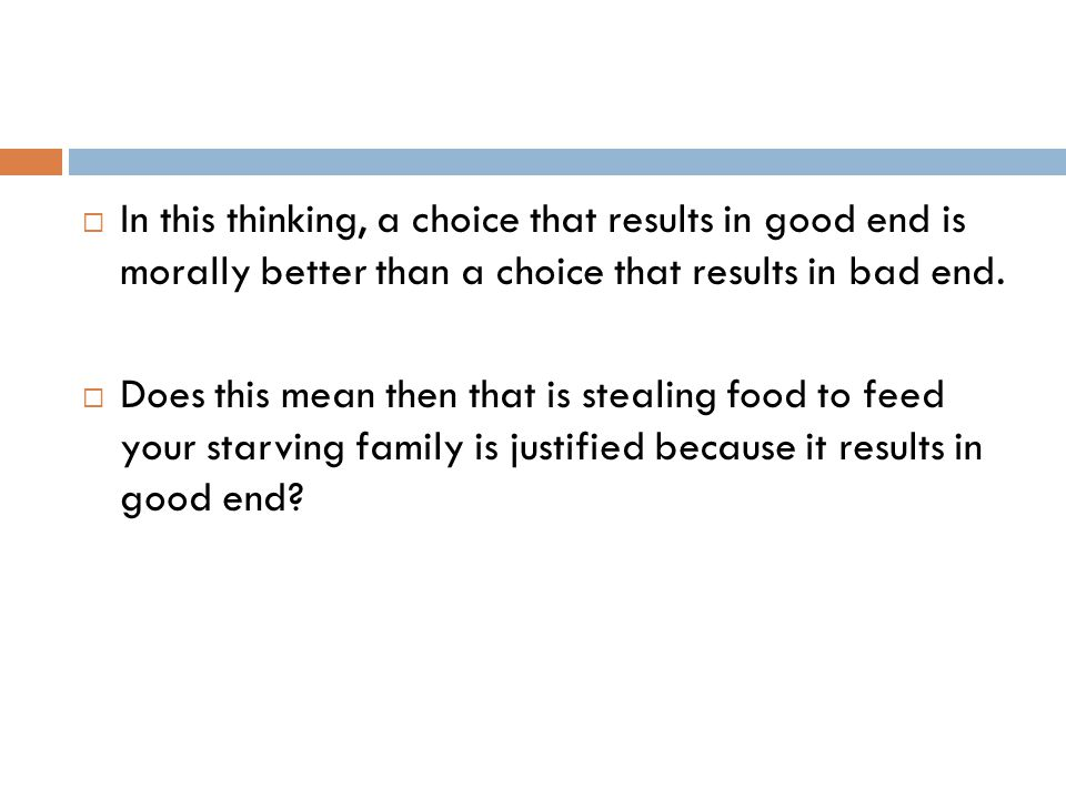 In this thinking, a choice that results in good end is morally better than a choice that results in bad end.