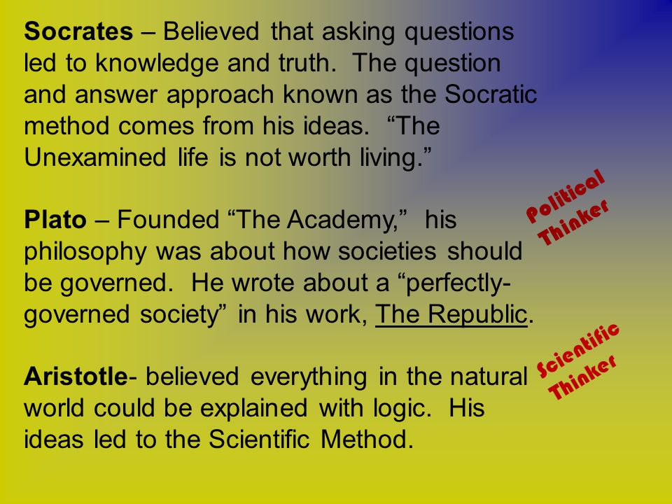 Socrates – Believed that asking questions