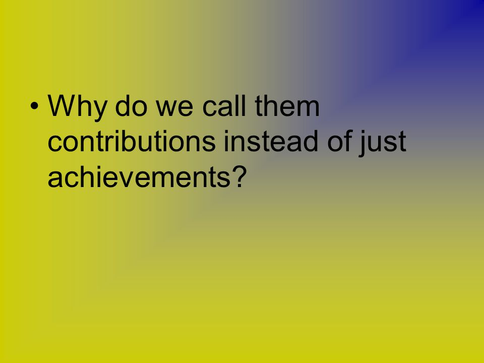 Why do we call them contributions instead of just achievements