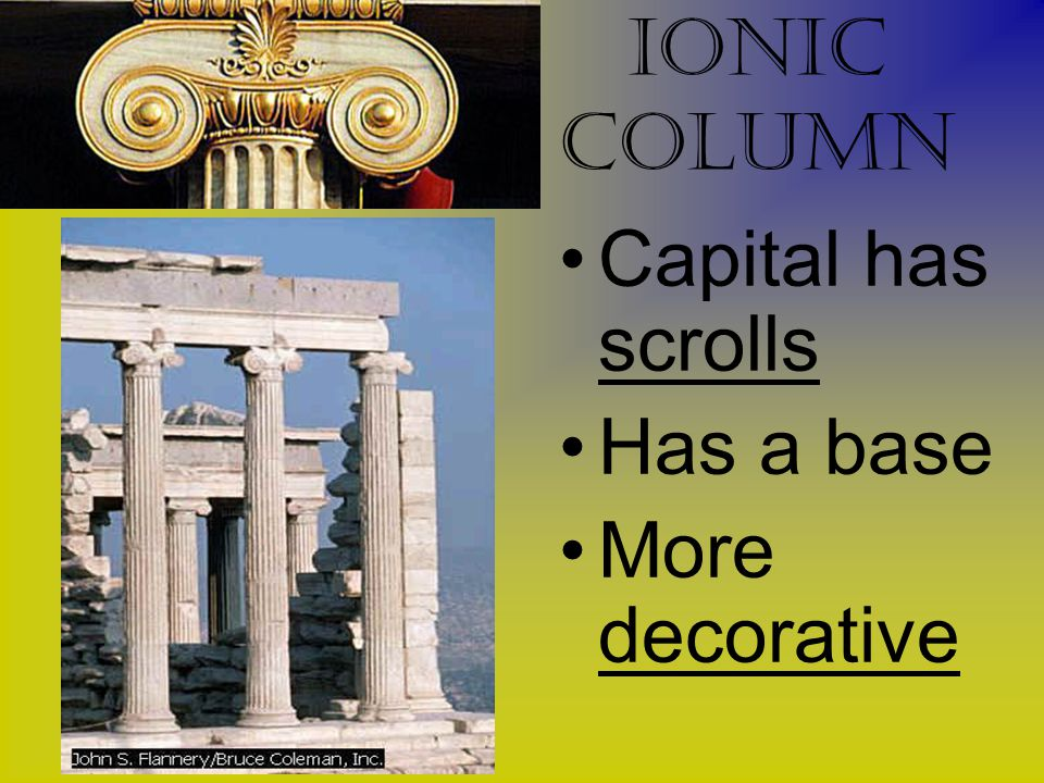 Ionic Column Capital has scrolls Has a base More decorative
