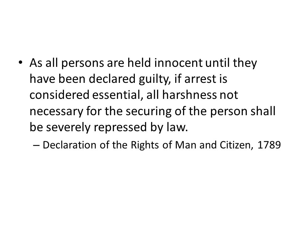 As all persons are held innocent until they have been declared guilty, if arrest is considered essential, all harshness not necessary for the securing of the person shall be severely repressed by law.