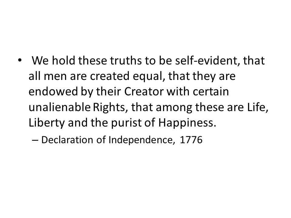 We hold these truths to be self-evident, that all men are created equal, that they are endowed by their Creator with certain unalienable Rights, that among these are Life, Liberty and the purist of Happiness.