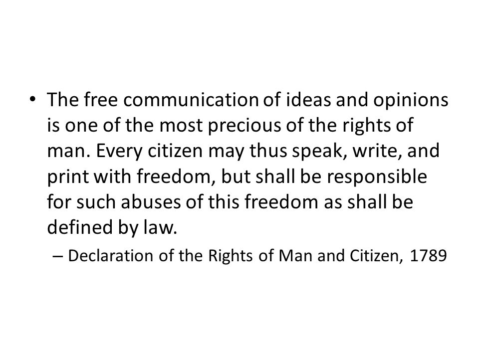 The free communication of ideas and opinions is one of the most precious of the rights of man. Every citizen may thus speak, write, and print with freedom, but shall be responsible for such abuses of this freedom as shall be defined by law.