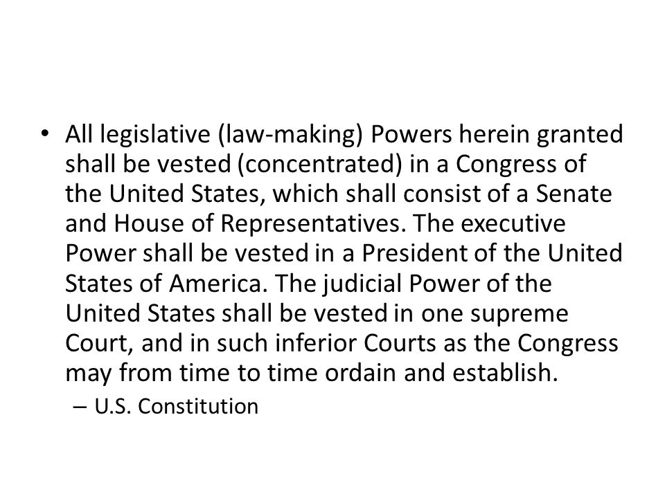 All legislative (law-making) Powers herein granted shall be vested (concentrated) in a Congress of the United States, which shall consist of a Senate and House of Representatives. The executive Power shall be vested in a President of the United States of America. The judicial Power of the United States shall be vested in one supreme Court, and in such inferior Courts as the Congress may from time to time ordain and establish.
