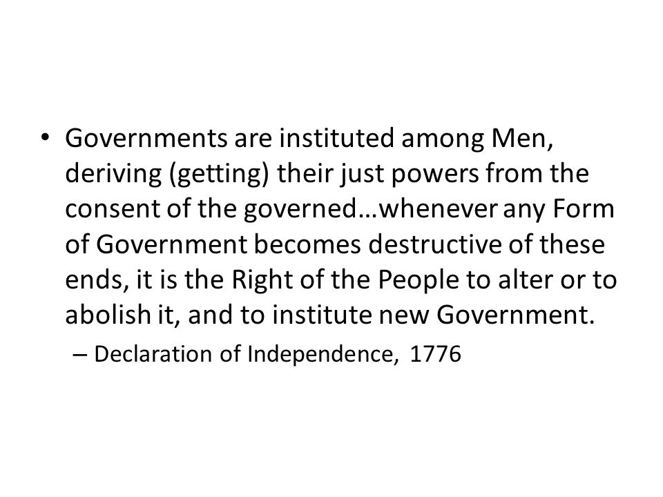 Governments are instituted among Men, deriving (getting) their just powers from the consent of the governed…whenever any Form of Government becomes destructive of these ends, it is the Right of the People to alter or to abolish it, and to institute new Government.
