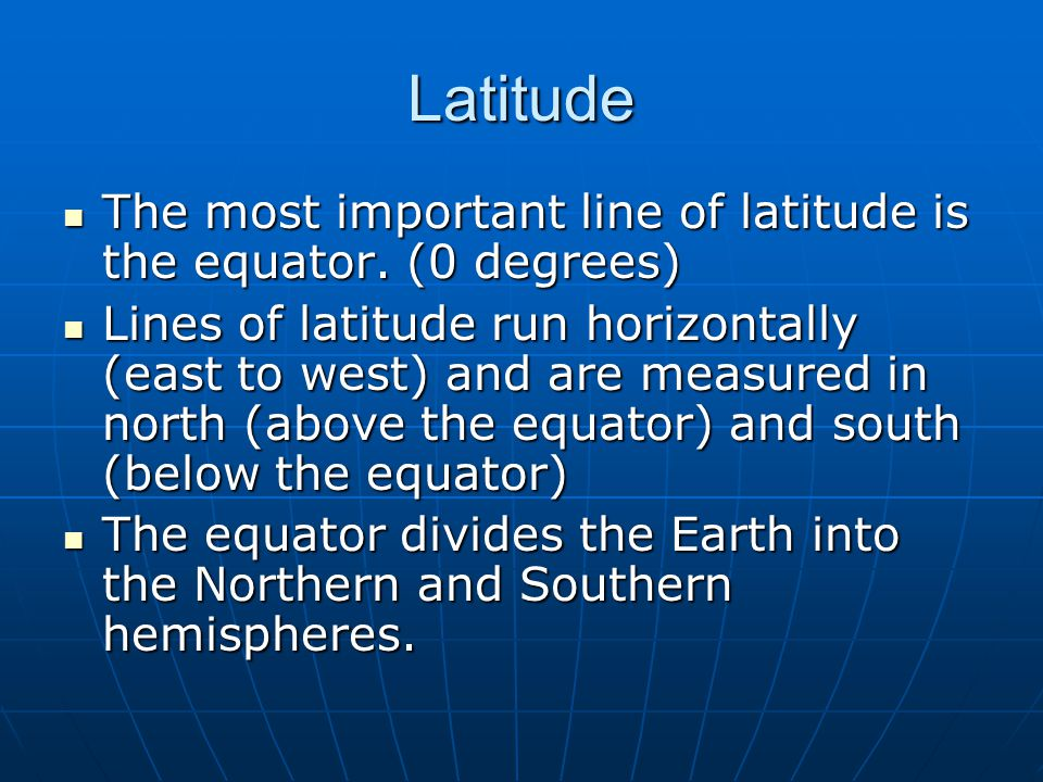 Latitude The most important line of latitude is the equator. (0 degrees)