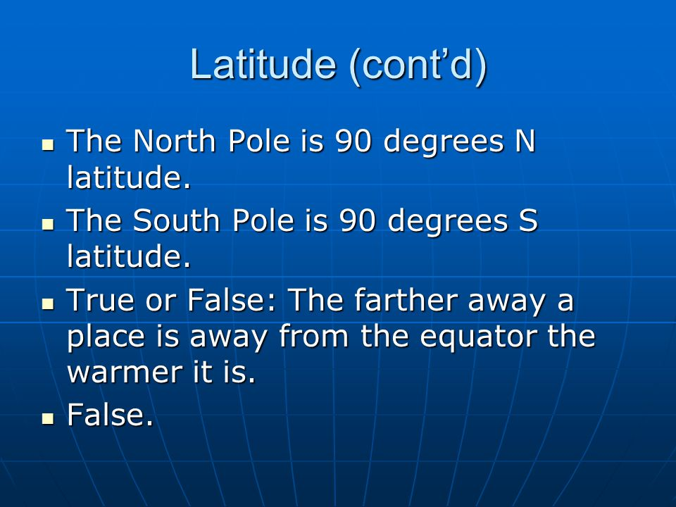 Latitude (cont'd) The North Pole is 90 degrees N latitude.