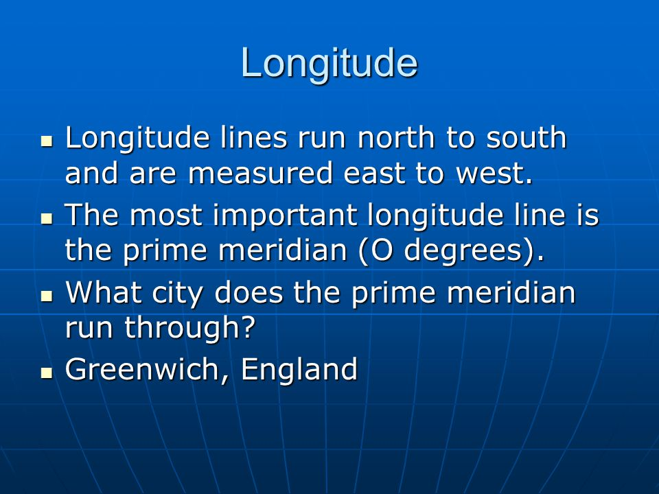 Longitude Longitude lines run north to south and are measured east to west. The most important longitude line is the prime meridian (O degrees).