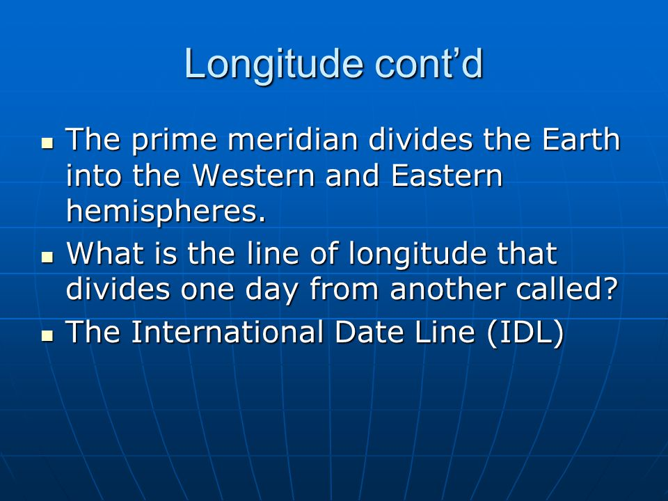 Longitude cont'd The prime meridian divides the Earth into the Western and Eastern hemispheres.