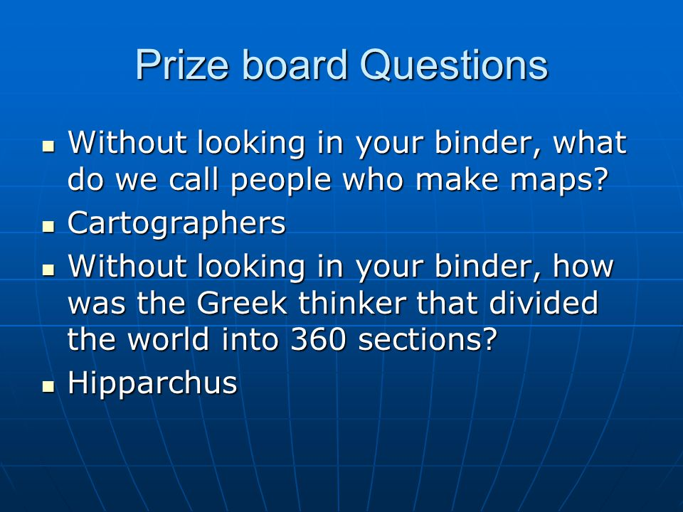 Prize board Questions Without looking in your binder, what do we call people who make maps Cartographers.
