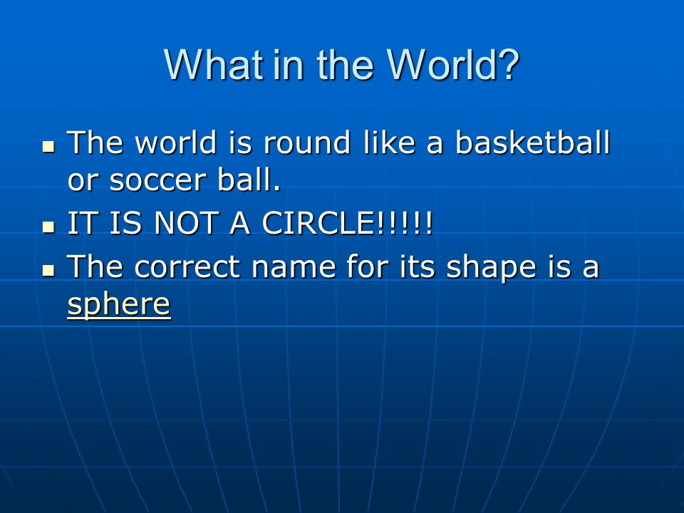 What in the World. The world is round like a basketball or soccer ball.