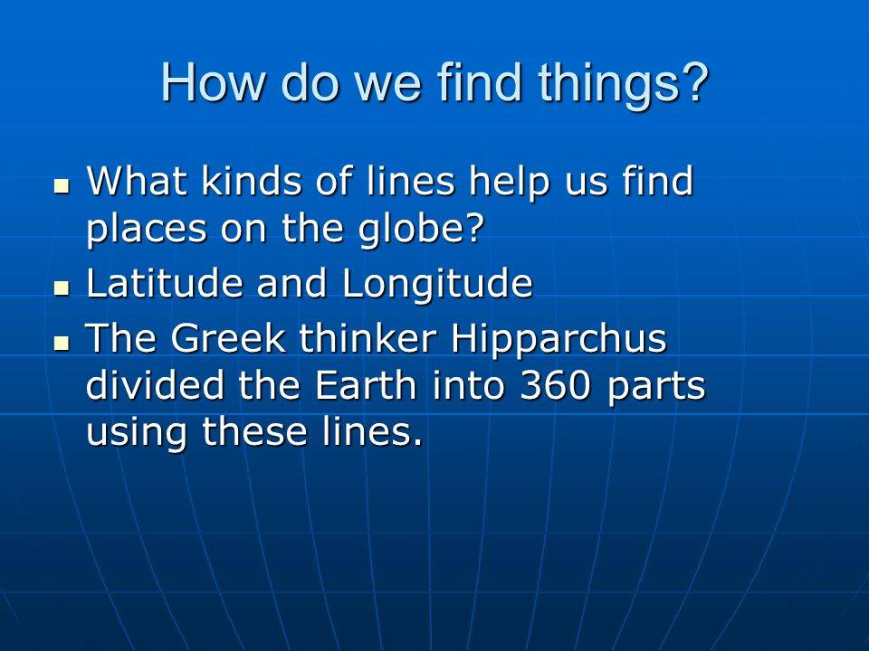 How do we find things What kinds of lines help us find places on the globe Latitude and Longitude.