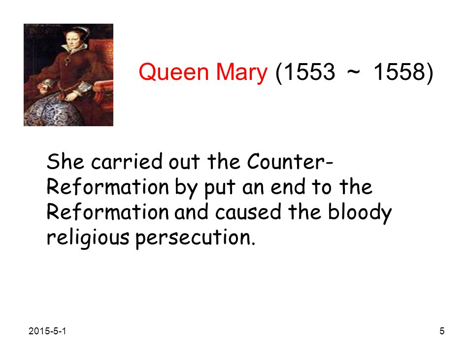 Queen Mary (1553 ~ 1558) She carried out the Counter-Reformation by put an end to the Reformation and caused the bloody religious persecution.
