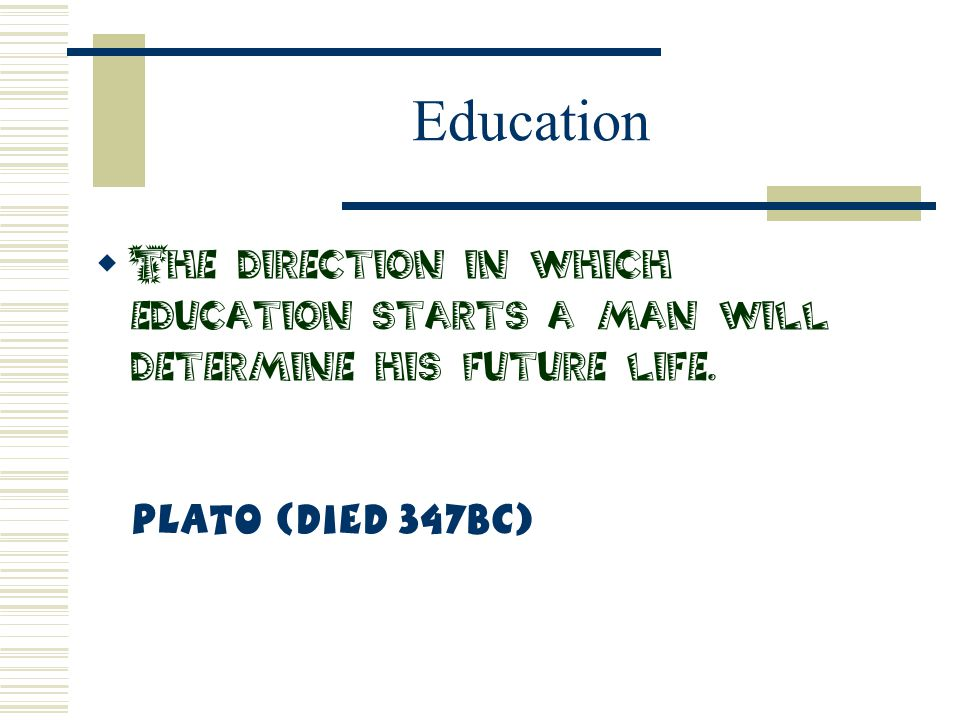 Education The direction in which education starts a man will determine his future life. Plato (Died 347BC)