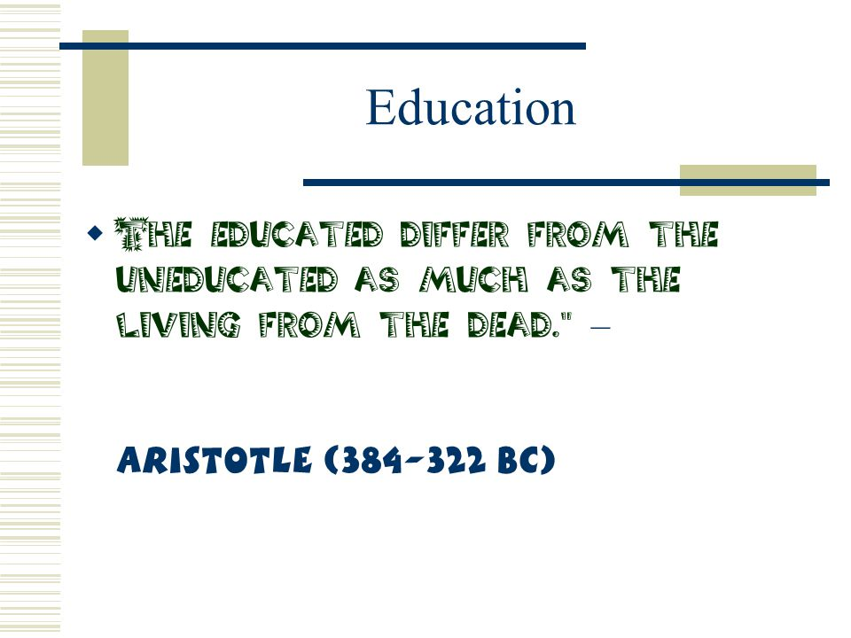 Education The educated differ from the uneducated as much as the living from the dead. – Aristotle (384-322 BC)