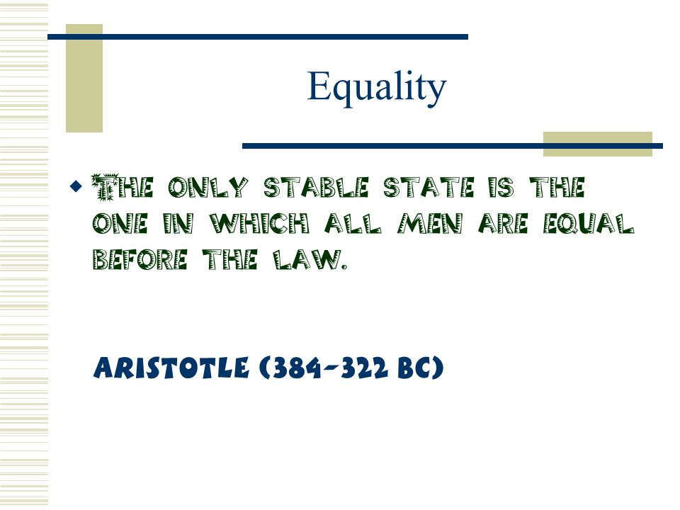 Equality The only stable state is the one in which all men are equal before the law.
