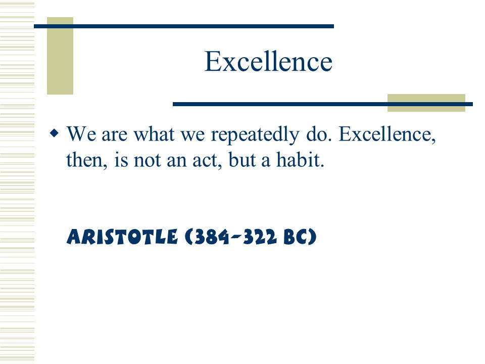 Excellence We are what we repeatedly do. Excellence, then, is not an act, but a habit.