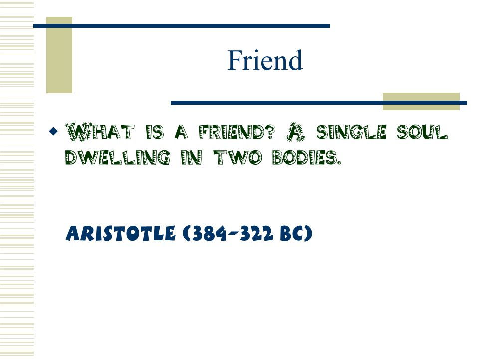 Friend What is a friend A single soul dwelling in two bodies. Aristotle (384-322 BC)