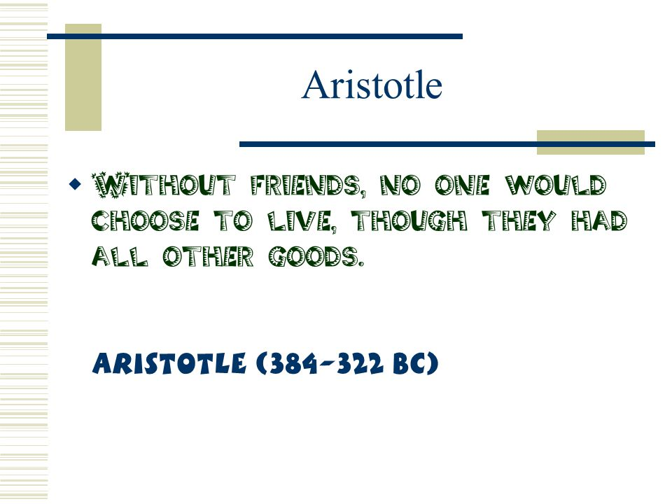 Aristotle Without friends, no one would choose to live, though they had all other goods.