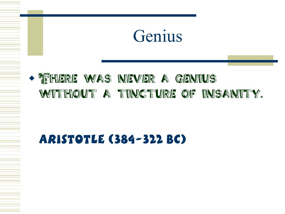 Genius There was never a genius without a tincture of insanity. Aristotle (384-322 BC)