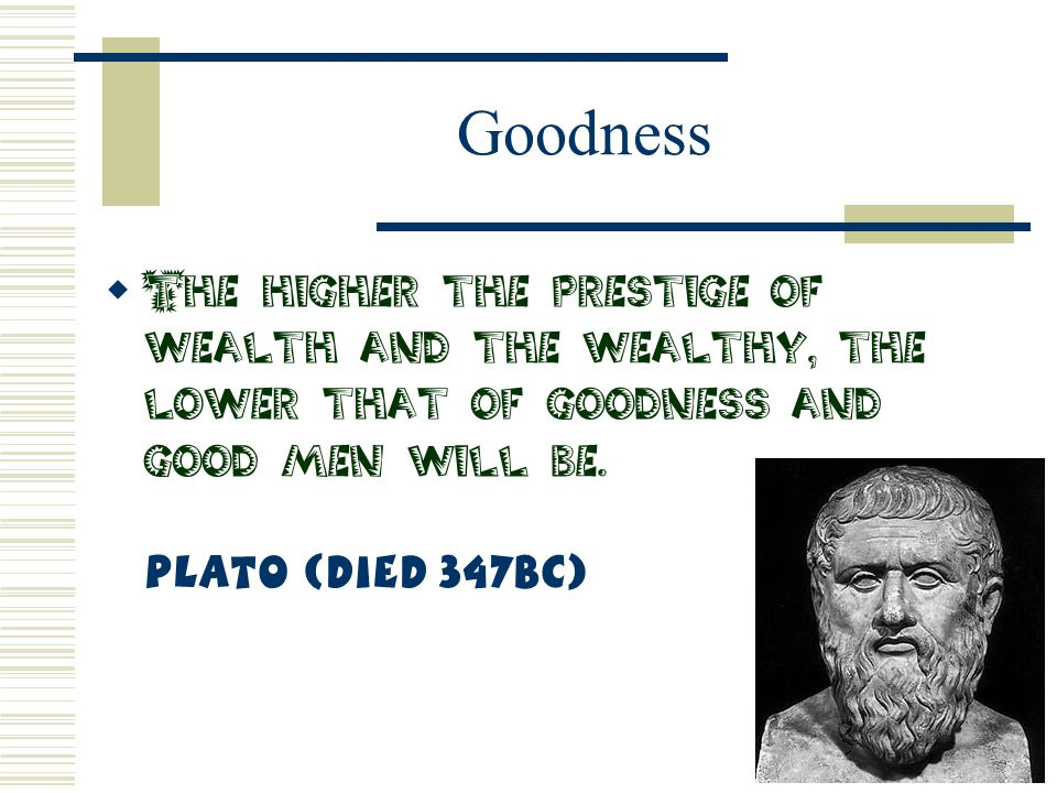 Goodness The higher the prestige of wealth and the wealthy, the lower that of goodness and good men will be.