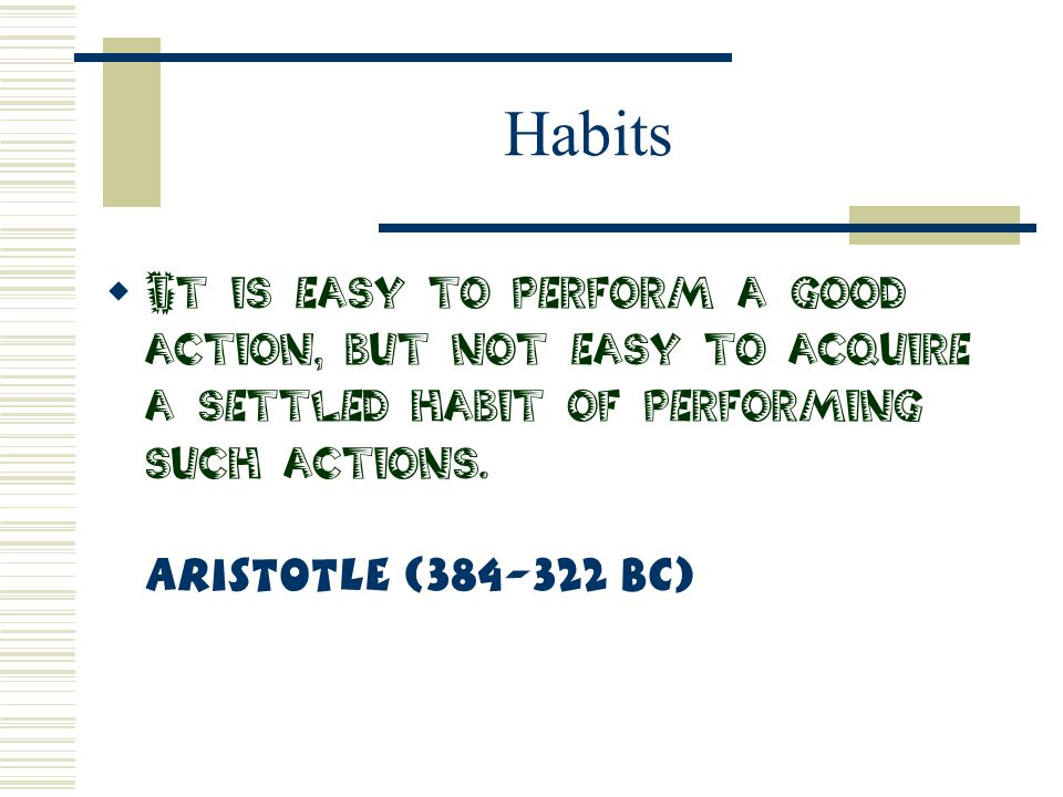 Habits It is easy to perform a good action, but not easy to acquire a settled habit of performing such actions.