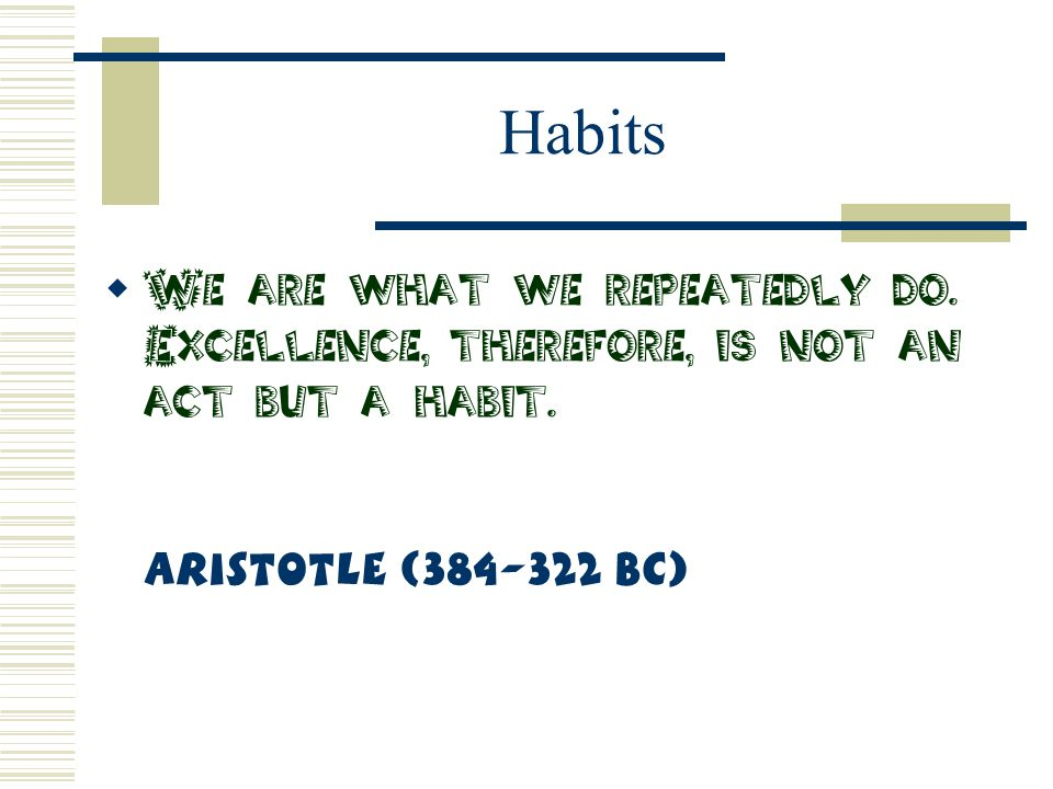 Habits We are what we repeatedly do. Excellence, therefore, is not an act but a habit.