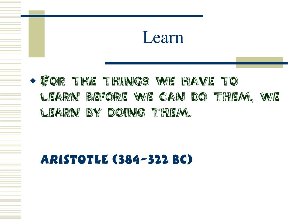 Learn For the things we have to learn before we can do them, we learn by doing them.
