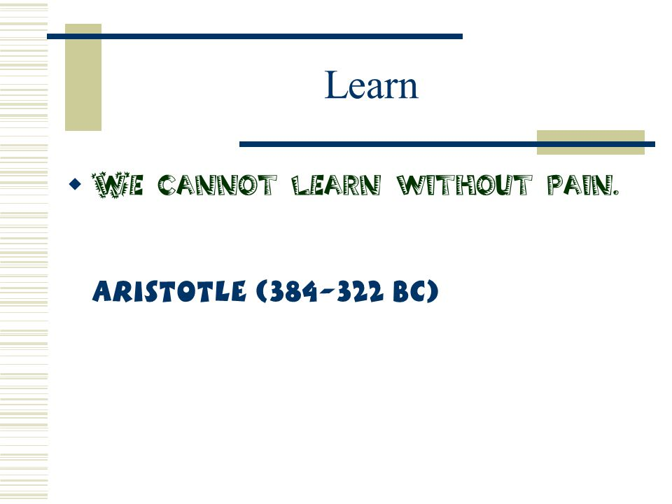 Learn We cannot learn without pain. Aristotle (384-322 BC)